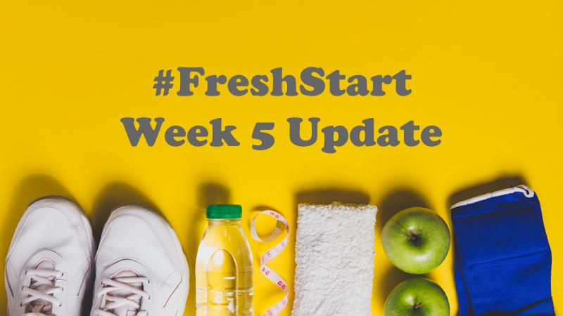 #FreshStart Week 5 Update